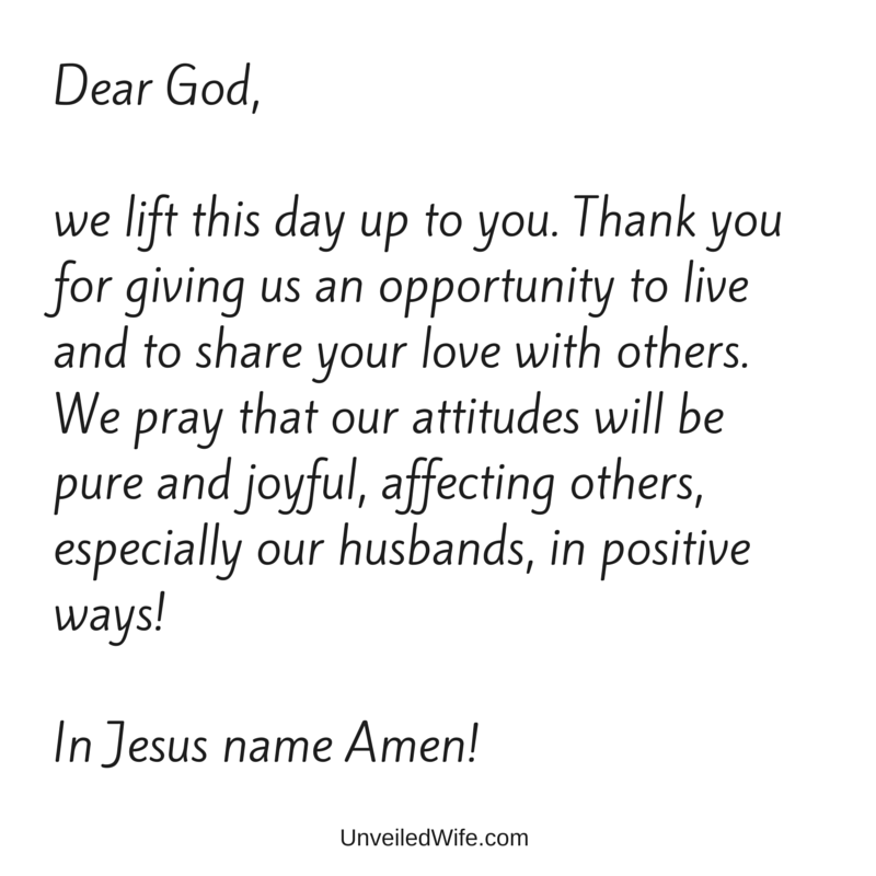Dear God, we lift this day up to you. Thank you for giving us an opportunity to live and to share your love with others. We pray that our attitudes will be pure and joyful, affecting others, especially our husbands, in positive ways! In Jesus name Amen!