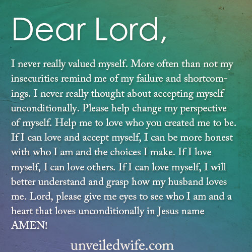 Dear Lord, I never really valued myself. More often than not my insecurities remind me of my failure and shortcomings. I never really thought about accepting myself unconditionally. Please help change my perspective of myself. Help me to love who You created me to be. If I can love and accept myself, I can be more honest with who I am and the choices I make. If I love myself, I can love others. If I can love myself, I will better understand and grasp how my husband loves me. Lord, please give me eyes to see who I am […]