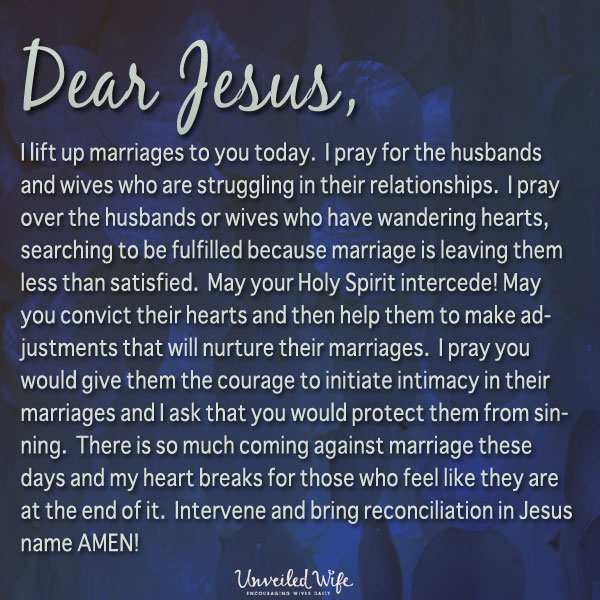 Dear Lord, I lift up marriages to You today.  I pray for the husbands and wives who are struggling in their relationships.  I pray over the husbands or wives who have wandering hearts, searching to be fulfilled because marriage is leaving them less than satisfied.  May Your Holy Spirit intercede! May You convict their hearts and then help them to make adjustments that will nurture their marriages.  I pray You would give them the courage to initiate intimacy in their marriages and I ask that You would protect them from sinning.  There is so much coming against marriage these days […]