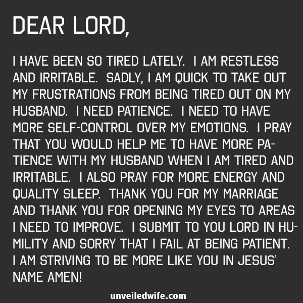 Dear Lord, I have been so tired lately. I am restless and irritable. Sadly, I am quick to take out my frustrations from being tired out on my husband. I need patience. I need to have more self-control over my emotions. I pray that You would help me to have more patience with my husband when I am tired and irritable. I also pray for more energy and quality sleep. Thank You for my marriage and thank You for opening my eyes to areas I need to improve. I submit to You Lord in humility and sorry that I fail […]