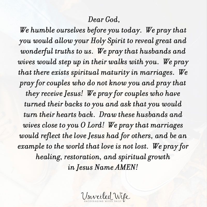 Dear God, We humble ourselves before you today.  We pray that you would allow your Holy Spirit to reveal great and wonderful truths to us.  We pray that husbands and wives would step up in their walks with you.  We pray that there exists spiritual maturity in marriages.  We pray for couples who do not know you and pray that they receive Jesus!  We pray for couples who have turned their backs to you and ask that you would turn their hearts back.  Draw these husbands and wives close to you O Lord!  We pray that marriages would reflect the […]