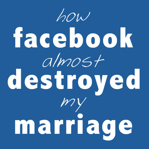 How Facebook Almost Destroyed My Marriage