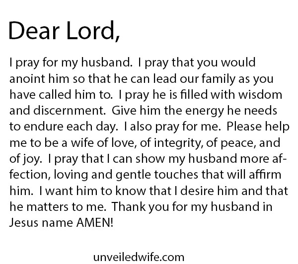 Dear Lord, I pray for my husband. I pray that You would anoint him so that he can lead our family as You have called him to. I pray he is filled with wisdom and discernment. Give him the energy he needs to endure each day. I also pray for me. Please help me to be a wife of love, of integrity, of peace, and of joy. I pray that I can show my husband more affection, loving and gentle touches that will affirm him. I want him to know that I desire him and that he matters to me. […]