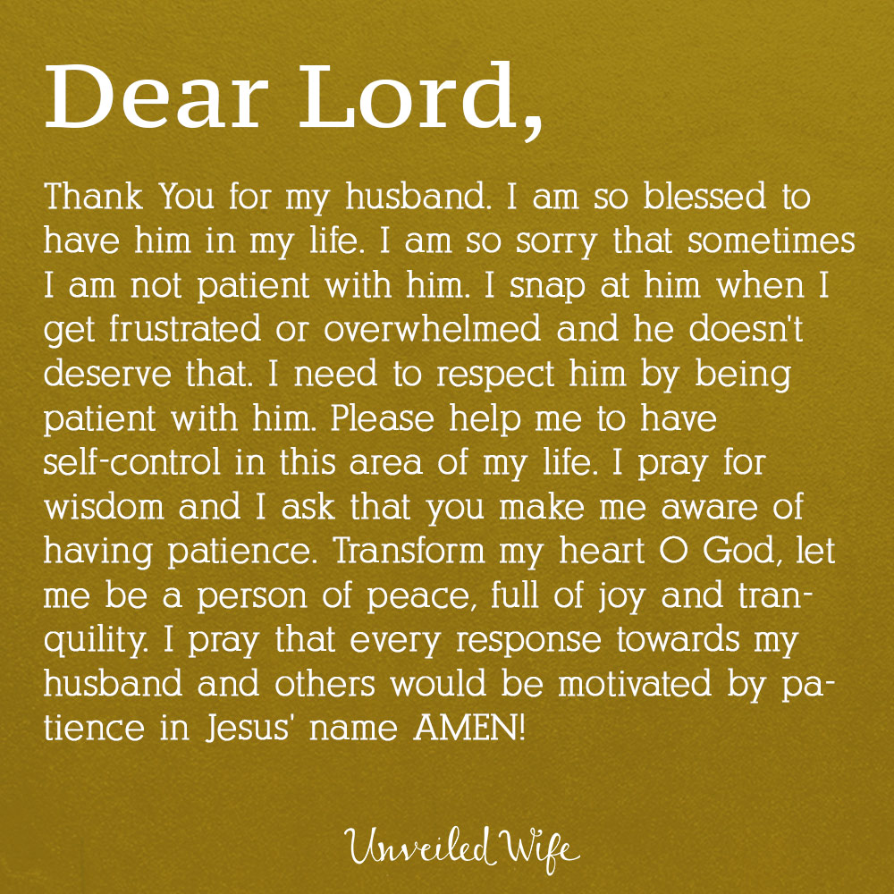 Dear Lord, Thank You for my husband. I am so blessed to have him in my life. I am so sorry that sometimes I am not patient with him. I snap at him when I get frustrated or overwhelmed and he doesn't deserve that. I need to respect him by being patient with him. Please help me to have self-control in this area of my life. I pray for wisdom and I ask that you make me aware of having patience. Transform my heart O God, let me be a person of peace, full of joy and tranquility. I pray […]