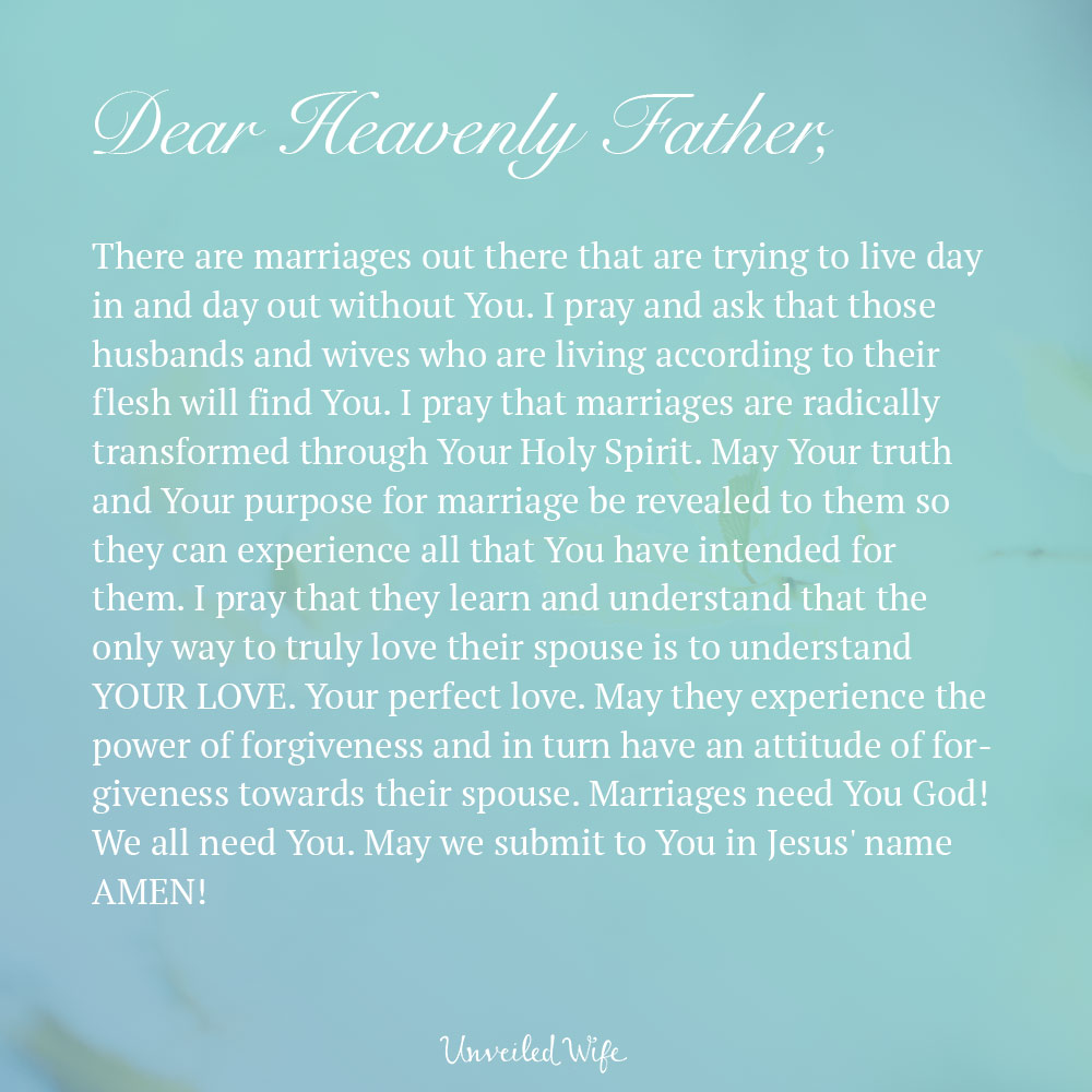 Dear Heavenly Father, There are marriages out there that are trying to live day in and day out without You. I pray and ask that those husbands and wives who are living according to their flesh will find You. I pray that marriages are radically transformed through Your Holy Spirit. May Your truth and Your purpose for marriage be revealed to them so they can experience all that You have intended for them. I pray that they learn and understand that the only way to truly love their spouse is to understand YOUR LOVE. Your perfect love. May they experience […]